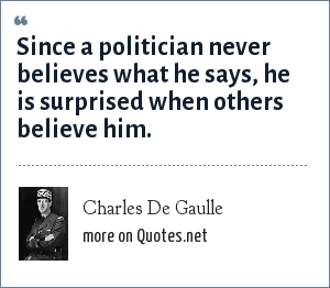 Charles De Gaulle: Since a politician never believes what he says, he is surprised when others believe him.