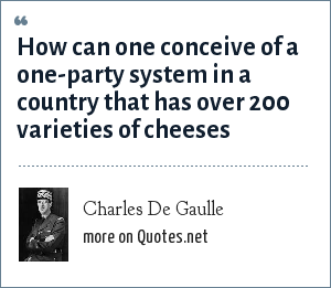 Charles De Gaulle: How can one conceive of a one-party system in a country that has over 200 varieties of cheeses