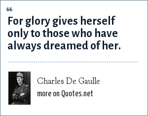 Charles De Gaulle: For glory gives herself only to those who have always dreamed of her.
