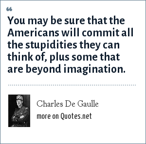 Charles De Gaulle: You may be sure that the Americans will commit all the stupidities they can think of, plus some that are beyond imagination.