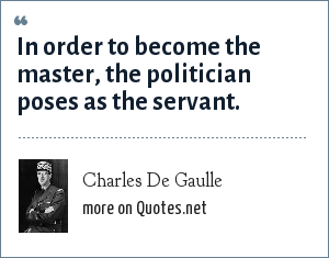 Charles De Gaulle: In order to become the master the politician poses as the servant.