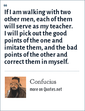 Confucius: If I am walking with two other men, each of them will serve as my teacher. I will pick out the good points of the one and imitate them, and the bad points of the other and correct them in myself.