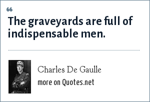 Charles De Gaulle: The graveyards are full of indispensable men.