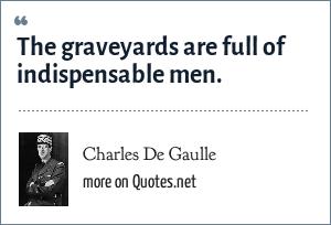 Charles De Gaulle: The graveyards are full of indispensable men