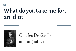 Charles De Gaulle: What do you take me for, an idiot