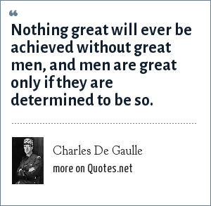 Charles De Gaulle: Nothing great will ever be achieved without great men, and men are great only if they are determined to be so.