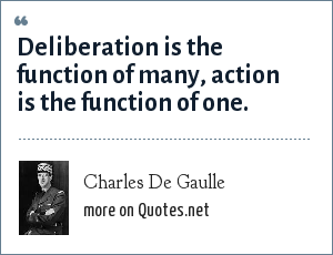 Charles De Gaulle: Deliberation is the function of many, action is the function of one.