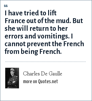 Charles De Gaulle: I have tried to lift France out of the mud. But she will return to her errors and vomitings. I cannot prevent the French from being French.