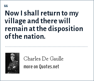 Charles De Gaulle: Now I shall return to my village and there will remain at the disposition of the nation.