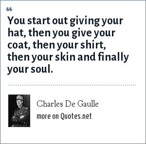 Charles De Gaulle: You start out giving your hat, then you give your coat, then your shirt, then your skin and finally your soul.