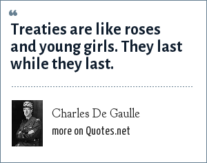 Charles De Gaulle: Treaties are like roses and young girls. They last while they last.