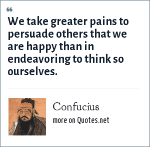 Confucius: We take greater pains to persuade others that we are happy than in endeavoring to think so ourselves.