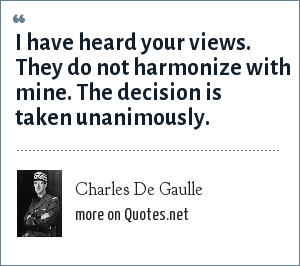 Charles De Gaulle: I have heard your views. They do not harmonize with mine. The decision is taken unanimously.