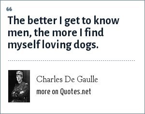 Charles De Gaulle: The better I get to know men, the more I find myself loving dogs.