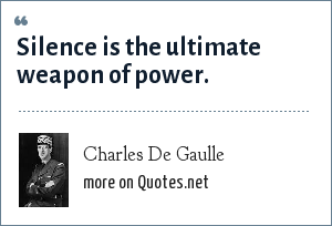 Charles De Gaulle: Silence is the ultimate weapon of power.