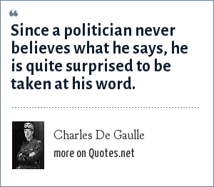 Charles De Gaulle: Since a politician never believes what he says, he is quite surprised to be taken at his word.