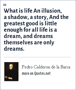 Pedro Calderon de la Barca: What is life An illusion, a shadow, a story, And the greatest good is little enough for all life is a dream, and dreams themselves are only dreams.