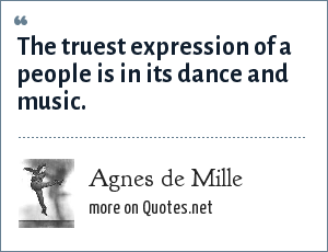 Agnes de Mille: The truest expression of a people is in its dance and music.