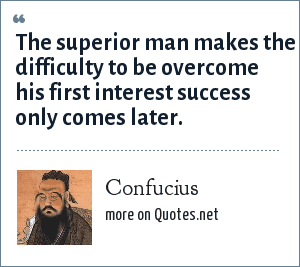 Confucius: The superior man makes the difficulty to be overcome his first interest success only comes later.