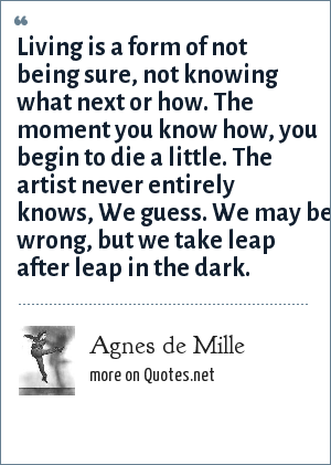 Agnes de Mille: Living is a form of not being sure, not knowing what next or how. The moment you know how, you begin to die a little. The artist never entirely knows, We guess. We may be wrong, but we take leap after leap in the dark.