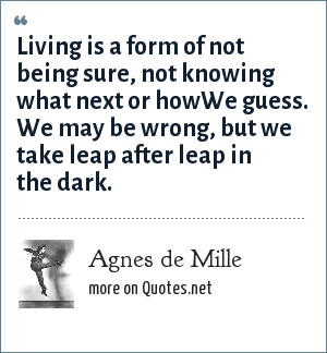 Agnes de Mille: Living is a form of not being sure, not knowing what next or howWe guess. We may be wrong, but we take leap after leap in the dark.
