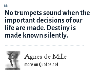 Agnes de Mille: No trumpets sound when the important decisions of our life are made. Destiny is made known silently.
