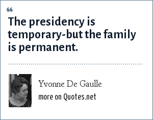 Yvonne De Gaulle: The presidency is temporary-but the family is permanent.