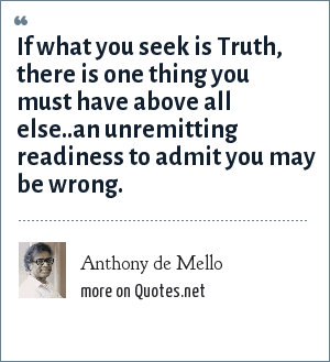 Anthony de Mello: If what you seek is Truth, there is one thing you must have above all else..an unremitting readiness to admit you may be wrong.