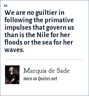 Marquis de Sade: We are no guiltier in following the primative impulses that govern us than is the Nile for her floods or the sea for her waves.