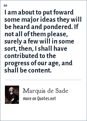 Marquis de Sade: I am about to put foward some major ideas they will be heard and pondered. If not all of them please, surely a few will in some sort, then, I shall have contributed to the progress of our age, and shall be content.