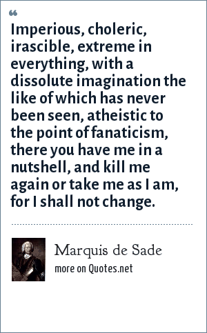 Marquis de Sade: Imperious, choleric, irascible, extreme in everything, with a dissolute imagination the like of which has never been seen, atheistic to the point of fanaticism, there you have me in a nutshell, and kill me again or take me as I am, for I shall not change.