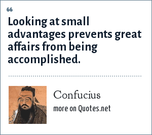 Confucius: Looking at small advantages prevents great affairs from being accomplished.