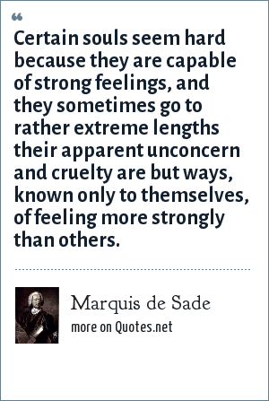 Marquis de Sade: Certain souls seem hard because they are capable of strong feelings, and they sometimes go to rather extreme lengths their apparent unconcern and cruelty are but ways, known only to themselves, of feeling more strongly than others.