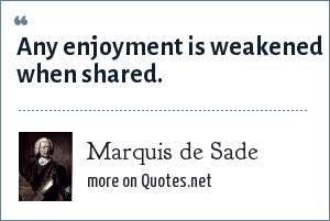 Marquis de Sade: Any enjoyment is weakened when shared.