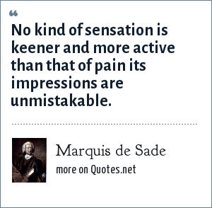 Marquis de Sade: No kind of sensation is keener and more active than that of pain its impressions are unmistakable.