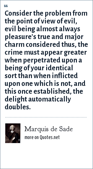 Marquis de Sade: Consider the problem from the point of view of evil, evil being almost always pleasure's true and major charm considered thus, the crime must appear greater when perpetrated upon a being of your identical sort than when inflicted upon one which is not, and this once established, the delight automatically doubles.