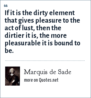Marquis de Sade: If it is the dirty element that gives pleasure to the act of lust, then the dirtier it is, the more pleasurable it is bound to be.