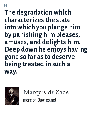 Marquis de Sade: The degradation which characterizes the state into which you plunge him by punishing him pleases, amuses, and delights him. Deep down he enjoys having gone so far as to deserve being treated in such a way.