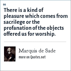 Marquis de Sade: There is a kind of pleasure which comes from sacrilege or the profanation of the objects offered us for worship.