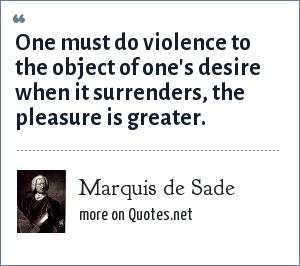 Marquis de Sade: One must do violence to the object of one's desire when it surrenders, the pleasure is greater.