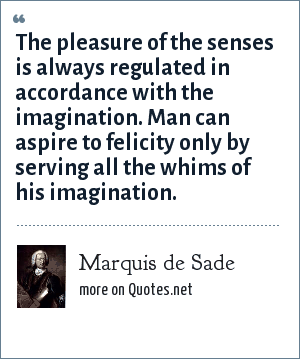 Marquis de Sade: The pleasure of the senses is always regulated in accordance with the imagination. Man can aspire to felicity only by serving all the whims of his imagination.