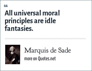 Marquis de Sade: All universal moral principles are idle fantasies.