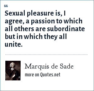 Marquis de Sade: Sexual pleasure is, I agree, a passion to which all others are subordinate but in which they all unite.