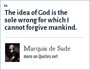 Marquis de Sade: The idea of God is the sole wrong for which I cannot forgive mankind.