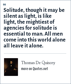 Thomas De Quincey: Solitude, though it may be silent as light, is like light, the mightiest of agencies for solitude is essential to man. All men come into this world alone all leave it alone.