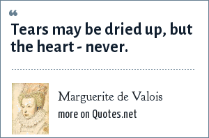 Marguerite de Valois: Tears may be dried up, but the heart - never.