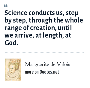 Marguerite de Valois: Science conducts us, step by step, through the whole range of creation, until we arrive, at length, at God.