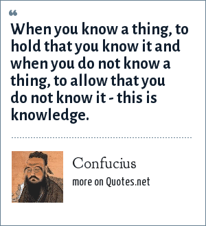 Confucius: When you know a thing, to hold that you know it and when you do not know a thing, to allow that you do not know it - this is knowledge.