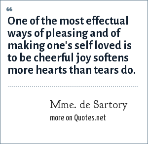 Mme. de Sartory: One of the most effectual ways of pleasing and of making one's self loved is to be cheerful joy softens more hearts than tears do.