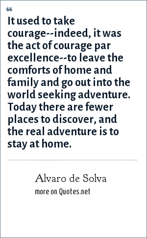Alvaro de Solva: It used to take courage--indeed, it was the act of courage par excellence--to leave the comforts of home and family and go out into the world seeking adventure. Today there are fewer places to discover, and the real adventure is to stay at home.